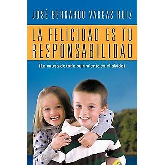 La Felicidad Es Tu Responsabilidad La Causa de Todo Sufrimiento Es El Olvido von Ruiz & Jos Bernardo Vargas