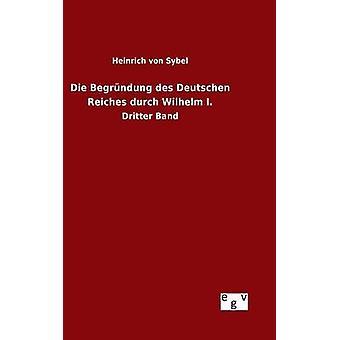 Die Begrndung des Deutschen Reiches durch Wilhelm I. by Sybel & Heinrich von