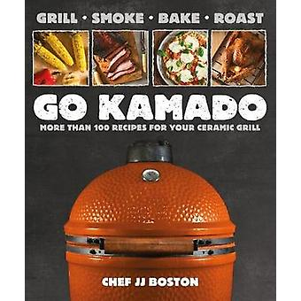 Go Kamado - More Than 100 Recipes for Your Ceramic Grill by Jj Boston
