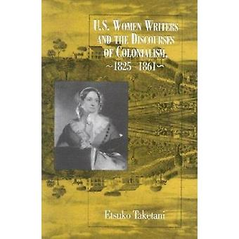 U.S. Women Writers and the Discourses of Colonialism - 1825-1861 by T