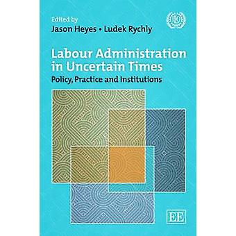 Labour Administration in Uncertain Times - Policy - Practice and Insti