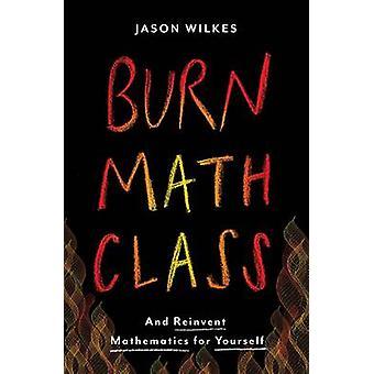 Queimar a aula de matemática - e reinventar a matemática por si mesmo por Jason Wilke