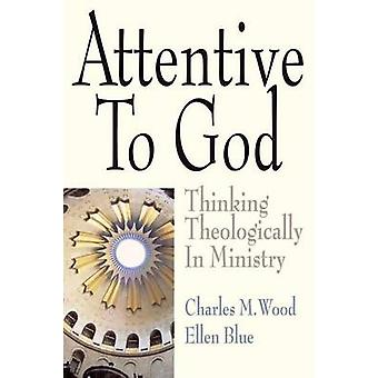 Attentive to God Thinking Theologically in Ministry by Wood & Charles M.