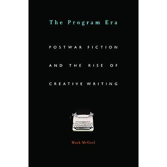 The Program Era  Postwar Fiction and the Rise of Creative Writing by Mark McGurl