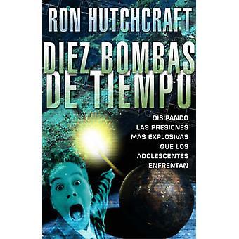 Diez bombas de tiempo Disipando las presiones ms explosivas que los adolescentes enfrentan by Hutchcraft & Ron
