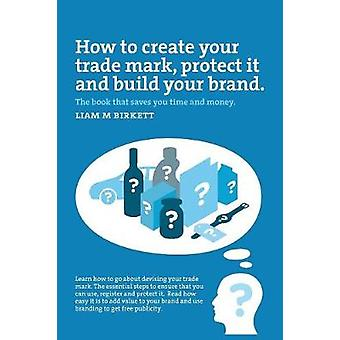 How to Create a Trade Mark Protect it and Build your Brand Liam Birkett by Liam M Birkett