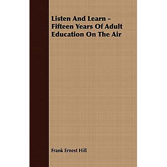 Listen And Learn  Fifteen Years Of Adult Education On The Air by Hill & Frank Ernest