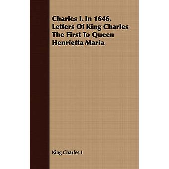 Charles I. in 1646. Letters of King Charles the First to Queen Henrietta Maria by King Charles I. & Charles I.