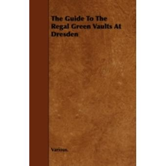 The Guide to the Regal Green Vaults at Dresden by Various