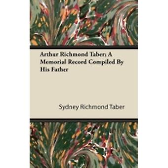 Arthur Richmond Taber A Memorial Record Compiled by His Father by Taber & Sydney Richmond