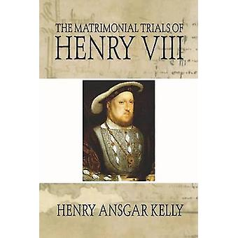 Matrimonial Trials of Henry VIII by Kelly & Henry A.