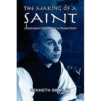 The Making of a Saint A Psychological Study of the Life of Thomas Merton by Bragan & Kenneth