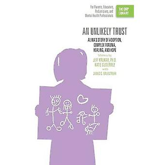 An Unlikely Trust Alinas Story of Adoption Complex Trauma Healing and Hope The ORP Library by Krukar & Jeff