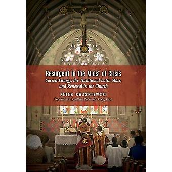 Resurgent in the Midst of Crisis Sacred Liturgy the Traditional Latin Mass and Renewal in the Church by Kwasniewski & Peter