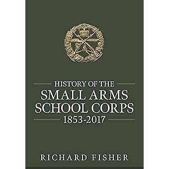 History of the Small Arms School Corps 1853-2017 by Richard Fisher -