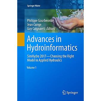 Advances in Hydroinformatics  SimHydro 2017  Choosing The Right Model in Applied Hydraulics by Edited by Philippe Gourbesville & Edited by Jean Cunge & Edited by Guy Caignaert
