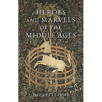 Heroes and Marvels of the Middle Ages by Jacques Le Goff