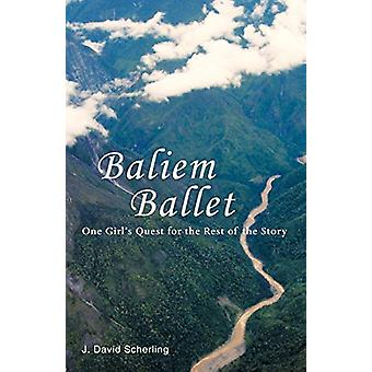 Baliem Ballet - One Girl's Quest for the Rest of the Story by J David