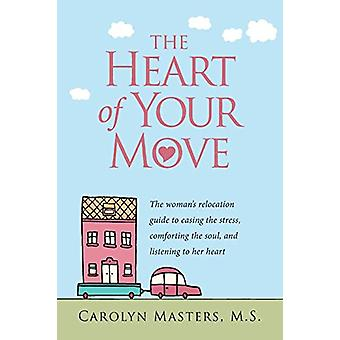 The Heart of Your Move - The Woman's Relocation Guide to Easing the St