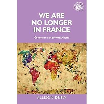We are No Longer in France - Communists in Colonial Algeria by Allison