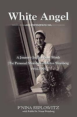 White Angel A Journey in Her Own Words the Personal Memoirs of Helen Weinberg 19141997 by Seplowitz & PNina