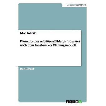 Planung eines religisen Bildungsprozesses nach dem Innsbrucker Planungsmodell by Erdemir & Erkan