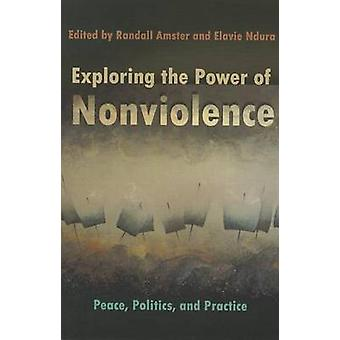 Exploring the Power of Nonviolence - Peace - Politics - and Practice b