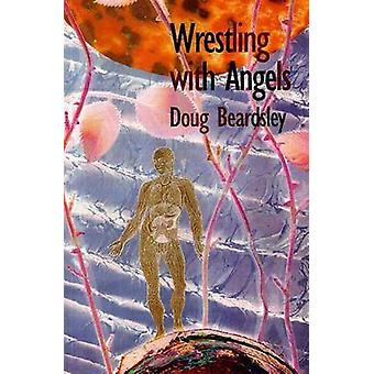 Wrestling with Angels - New and Selected Poems 1960-1995 by Doug Beard