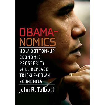 Obamanomics - How Bottom-Up Economic Prosperity Will Replace Trickle-D