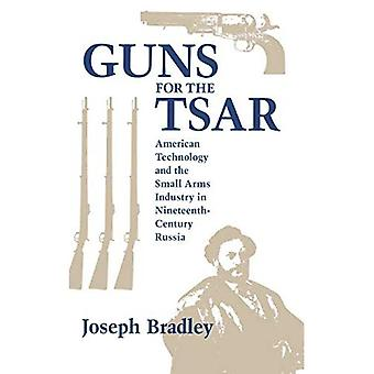 Guns for the Tsar American Technology and the Small Arms Industry in Nineteenth-Century Russia