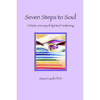 Seven Steps to Soul A Poetic Journey of Spiritual Awakening by Caroll & Suzan