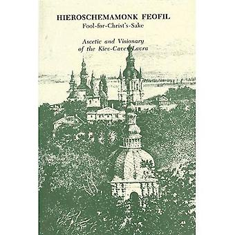 Hieroschemamonk Feofil: Fool-for-Christ's-Sake: Ascetic and Visionary of the Kiev-Caves Lavra