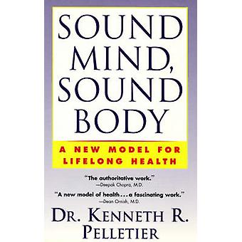 Sound Mind Sound Body A New Model for Lifelong Health by Pelletier & Kenneth R.