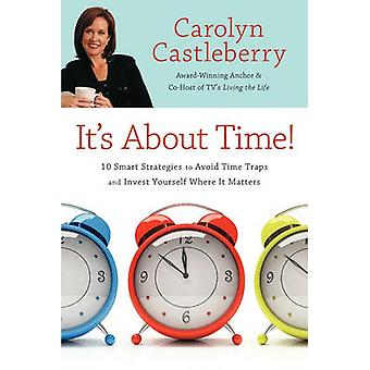 Its about Time 10 Smart Strategies to Avoid Time Traps and Invest Yourself Where It Matters by Castleberry & Carolyn