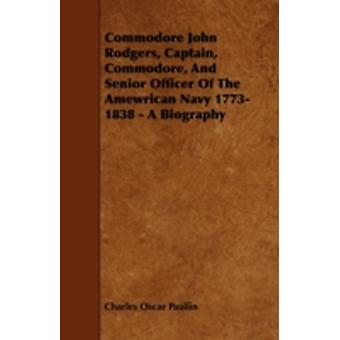 Commodore John Rodgers Captain Commodore and Senior Officer of the Amewrican Navy 17731838  A Biography by Paullin & Charles Oscar