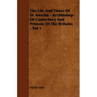 The Life And Times Of St. Anselm  Archbishop Of Canterbury And Primate Of The Britains  Vol 1 by Rule & Martin