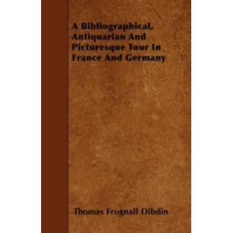 A Bibliographical Antiquarian And Picturesque Tour In France And Germany by Dibdin & Thomas Frognall