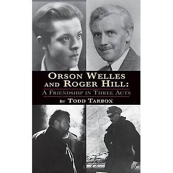 Orson Welles and Roger Hill A Friendship in Three Acts hardback by Tarbox & Todd