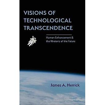 Visions of Technological Transcendence Human Enhancement and the Rhetoric of the Future by Herrick & James A.
