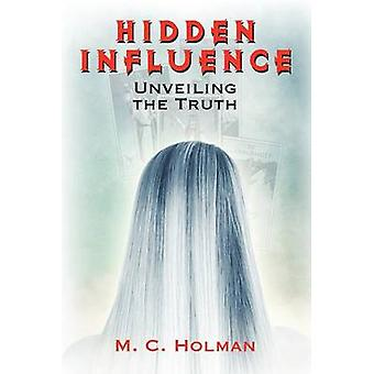 Hidden Influence Unveiling the Truth by Holman & M. C.