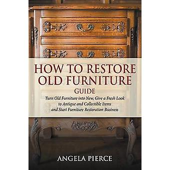 How to Restore Old Furniture Guide Turn Old Furniture into New Give a Fresh Look to Antique and Collectible Items and Start Furniture Restoration Business by Pierce & Angela