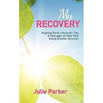 My Recovery Inspiring Stories Recovery Tips and Messages of Hope from Eating Disorder Survivors by Parker & Julie