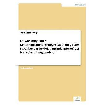 Entwicklung einer Kommunikationsstrategie fr kologische Produkte der Bekleidungsindustrie auf der Basis einer Imageanalyse by Szerdahelyi & Imre