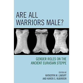 Are All Warriors Male Gender Roles on the Ancient Eurasian Steppe by Linduff & Katheryn M.