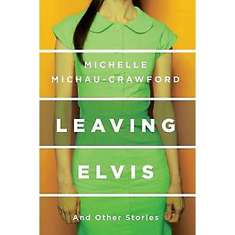 Leaving Elvis And Other Stories by MichauCrawford & Michelle
