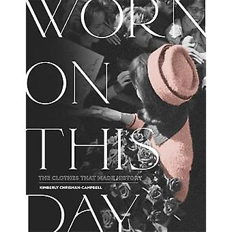 Worn On This Day - The Clothes That Made History by Kimberly Chrisman-