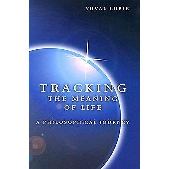 Tracking the Meaning of Life - A Philosophical Journey by Yuval Lurie