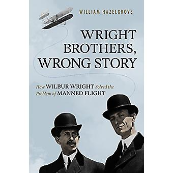 Wright Brothers - Wrong Story - How Wilbur Wright Solved the Problem o