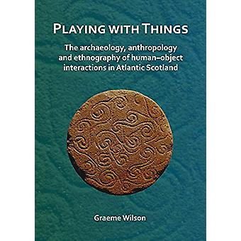 Playing with Things - The archaeology - anthropology and ethnography o