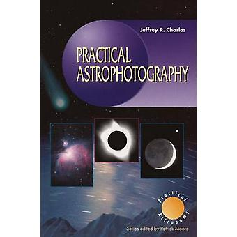 Practical Astrophotography by Jeffrey R. Charles - 9781852330231 Book